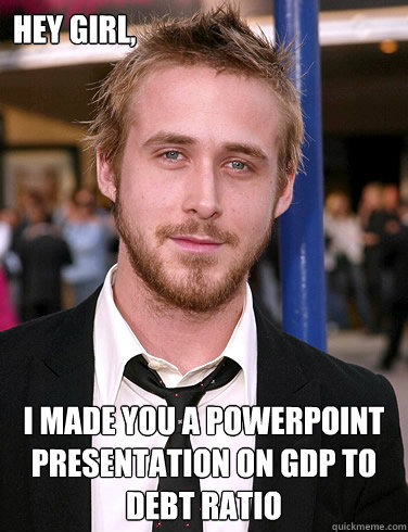 Hey girl, I made you a powerpoint presentation on GDP To Debt Ratio  Paul Ryan Gosling
