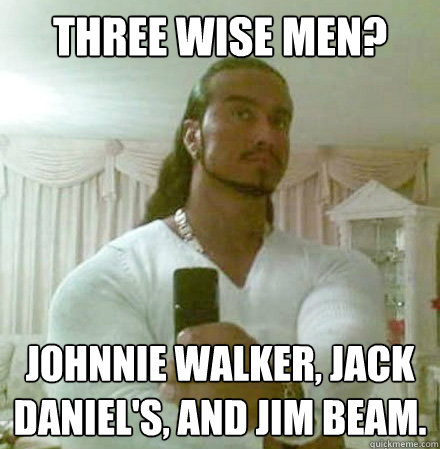 Three Wise men? Johnnie Walker, Jack Daniel's, and Jim Beam. - Three Wise men? Johnnie Walker, Jack Daniel's, and Jim Beam.  Guido Jesus