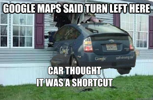 google maps said turn left here car thought it was a shortcut  Mistakes only driverless cars and Michael Scott could make
