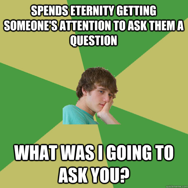 spends eternity getting someone's attention to ask them a question What was I going to Ask you?