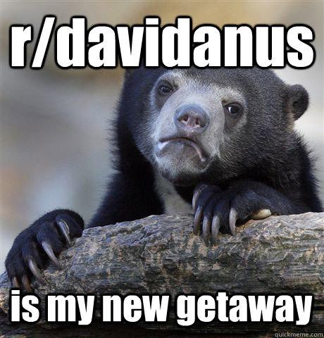 r/davidanus is my new getaway - r/davidanus is my new getaway  Confession Bear
