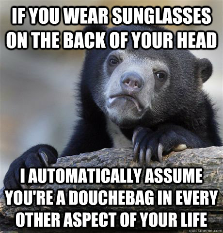 If you wear sunglasses on the back of your head I automatically assume you're a douchebag in every other aspect of your life - If you wear sunglasses on the back of your head I automatically assume you're a douchebag in every other aspect of your life  Confession Bear