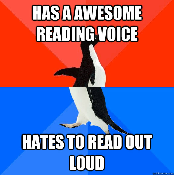Has a awesome reading voice Hates to read out loud - Has a awesome reading voice Hates to read out loud  Socially Awesome Awkward Penguin