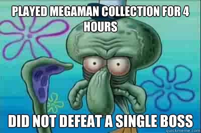 Played Megaman collection for 4 hours Did not Defeat a single Boss - Played Megaman collection for 4 hours Did not Defeat a single Boss  Fed up squidward
