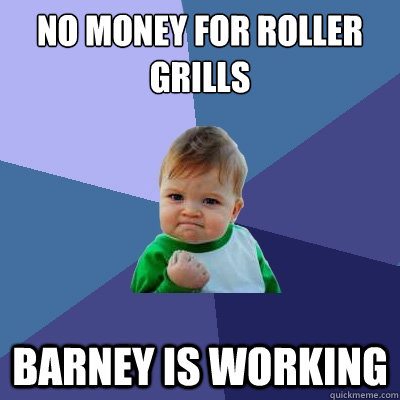 No money for roller grills Barney is working - No money for roller grills Barney is working  Success Kid