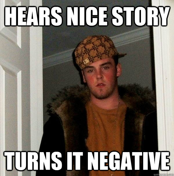 hears nice story turns it negative  - hears nice story turns it negative   Scumbag Steve