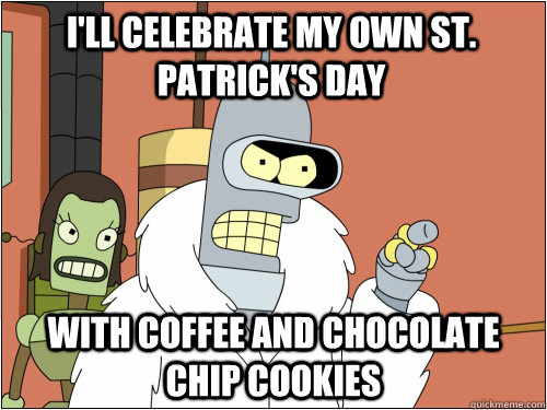 I'll celebrate my own St. Patrick's day with coffee and chocolate chip cookies - I'll celebrate my own St. Patrick's day with coffee and chocolate chip cookies  Blackjack Bender