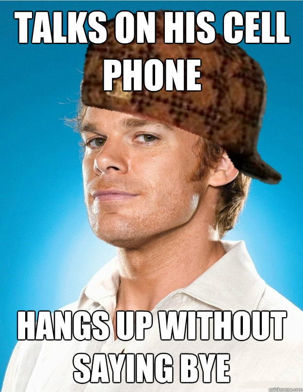 Talks on his cell phone hangs up without saying bye - Talks on his cell phone hangs up without saying bye  Scumbag Dexter