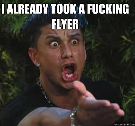 I ALREADY TOOK A FUCKING FLYER