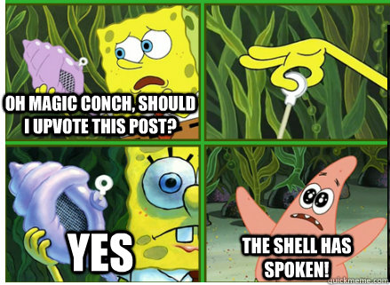 Oh Magic Conch, should I upvote this post? YES The SHELL HAS SPOKEN! - Oh Magic Conch, should I upvote this post? YES The SHELL HAS SPOKEN!  Magic Conch Shell