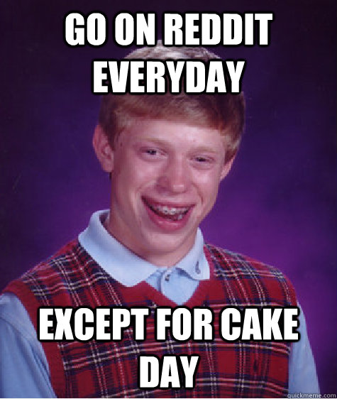 Go on reddit everyday Except for cake day - Go on reddit everyday Except for cake day  Bad Luck Brian