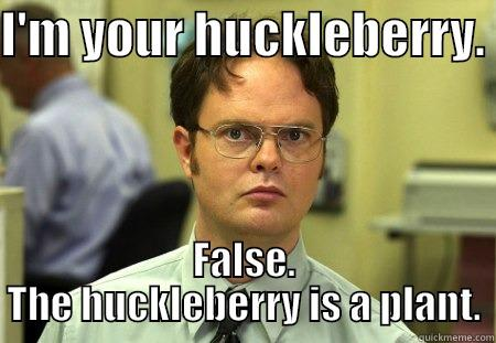 I'M YOUR HUCKLEBERRY.  FALSE. THE HUCKLEBERRY IS A PLANT. Dwight