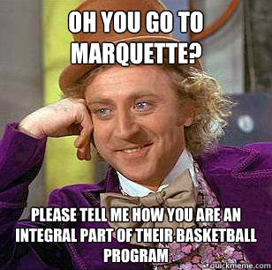 OH YOU GO TO MARQUETTE? please tell me how you are an integral part of their basketball program
