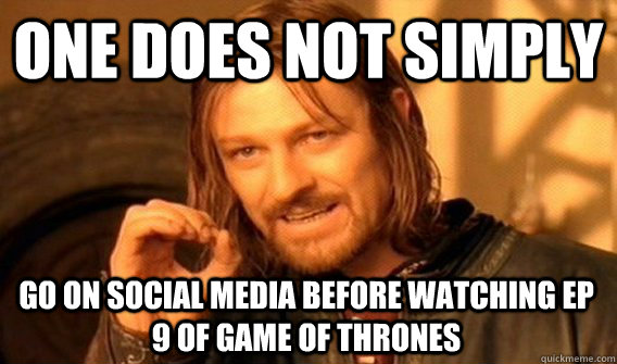 ONE DOES NOT SIMPLY GO ON SOCIAL MEDIA BEFORE WATCHING EP 9 OF GAME OF THRONES - ONE DOES NOT SIMPLY GO ON SOCIAL MEDIA BEFORE WATCHING EP 9 OF GAME OF THRONES  One Does Not Simply