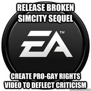 Release broken Simcity sequel Create pro-gay rights video to deflect criticism - Release broken Simcity sequel Create pro-gay rights video to deflect criticism  Scumbag EA