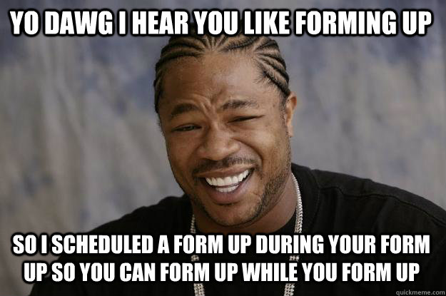 YO DAWG I HEAR YOU LIKE FORMING UP so I scheduled a form up during your form up so you can form up while you form up - YO DAWG I HEAR YOU LIKE FORMING UP so I scheduled a form up during your form up so you can form up while you form up  Xzibit meme