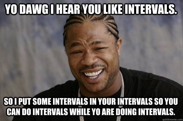 YO DAWG I HEAR YOU like intervals. so I put some intervals in your intervals so you can do intervals while yo are doing intervals.  Xzibit meme