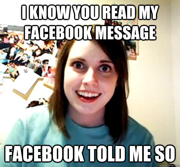 I know you read my facebook message facebook told me so - I know you read my facebook message facebook told me so  Overly Attached Girlfriend