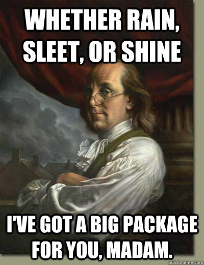 Whether rain, sleet, or shine I've got a big package for you, madam.