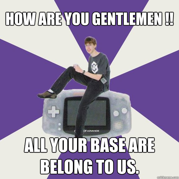 How are you gentlemen !! All your base are belong to us.  Nintendo Norm