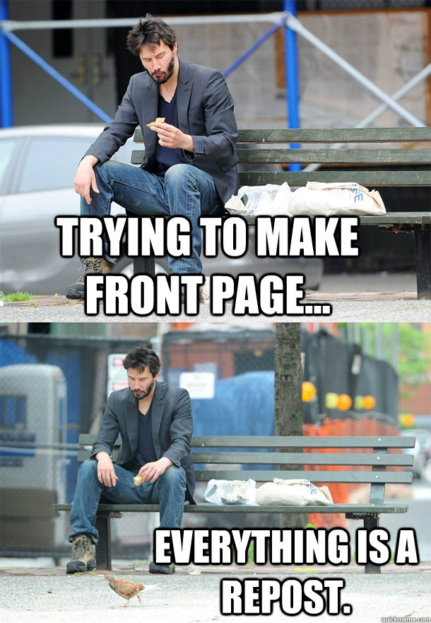 Trying to make front page... Everything is a repost. - Trying to make front page... Everything is a repost.  Sad Keanu