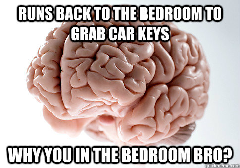 Runs back to the bedroom to grab car keys why you in the bedroom bro? - Runs back to the bedroom to grab car keys why you in the bedroom bro?  Scumbag Brain