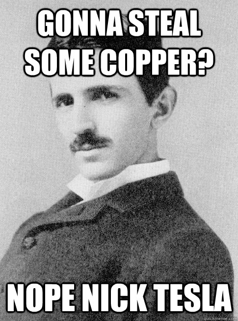 Gonna steal some copper? nope Nick Tesla