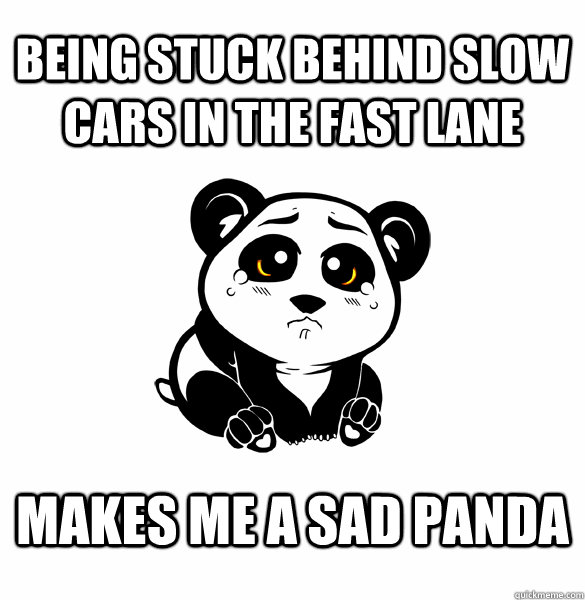Being stuck behind slow cars in the fast lane Makes me a sad panda