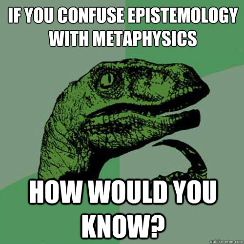 If you confuse epistemology with metaphysics How would you know? - If you confuse epistemology with metaphysics How would you know?  Philosoraptor