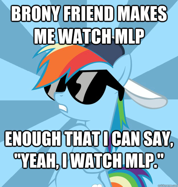 Brony friend makes me watch MLP Enough that I can say,