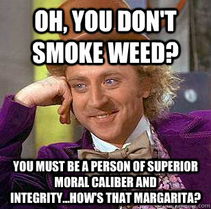 Oh, you don't smoke weed? You must be a person of superior moral caliber AND INTEGRITY...HOW'S THAT MARGARITA? - Oh, you don't smoke weed? You must be a person of superior moral caliber AND INTEGRITY...HOW'S THAT MARGARITA?  Condescending Wonka