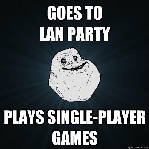 Goes to  LAN party Plays single-player games - Goes to  LAN party Plays single-player games  Forever Alone