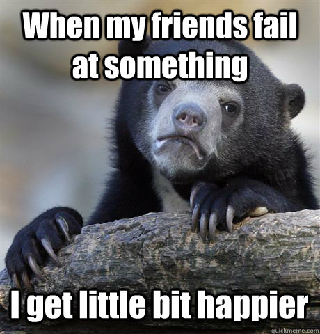 When my friends fail at something I get little bit happier - When my friends fail at something I get little bit happier  Confession Bear
