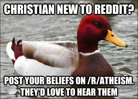 Christian new to reddit? Post your beliefs on /r/atheism. they'd love to hear them - Christian new to reddit? Post your beliefs on /r/atheism. they'd love to hear them  Malicious Advice Mallard
