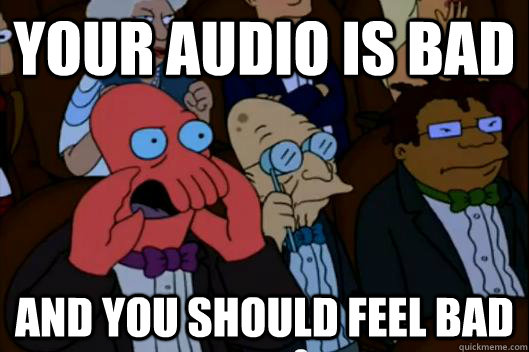 Your audio is bad AND YOU SHOULD FEEL BAD - Your audio is bad AND YOU SHOULD FEEL BAD  Your meme is bad and you should feel bad!