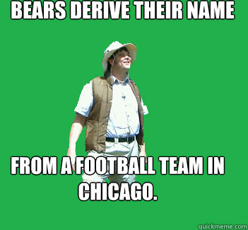 bears derive their name from a football team in chicago.  Nature Walk Lenny