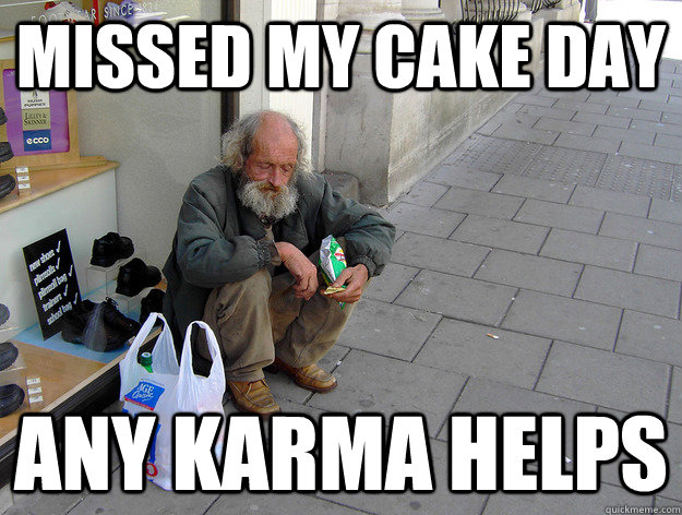 Missed my cake day any karma helps - Missed my cake day any karma helps  Misc