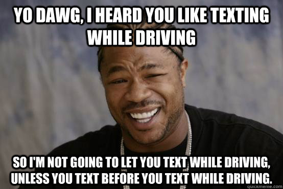 Yo Dawg, I heard you like texting while driving So I'm not going to let you text while driving, unless you text before you text while driving. - Yo Dawg, I heard you like texting while driving So I'm not going to let you text while driving, unless you text before you text while driving.  YO DAWG