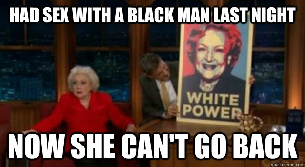 had sex with a black man last night now she can't go back - had sex with a black man last night now she can't go back  Betty White Problems