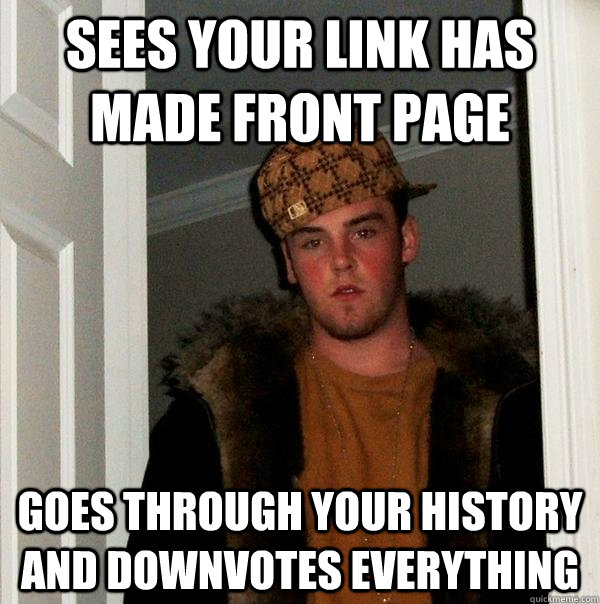 Sees your link has made front page goes through your history and downvotes everything - Sees your link has made front page goes through your history and downvotes everything  Scumbag Steve