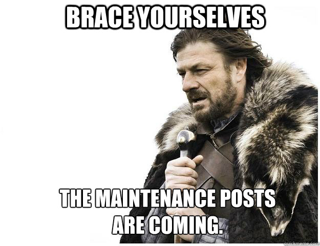 Brace yourselves The maintenance posts are coming.  Imminent Ned