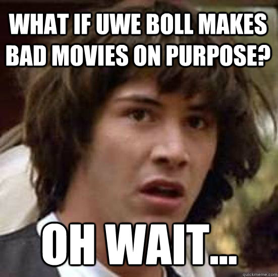 What if Uwe Boll makes bad movies on purpose? Oh wait...  conspiracy keanu