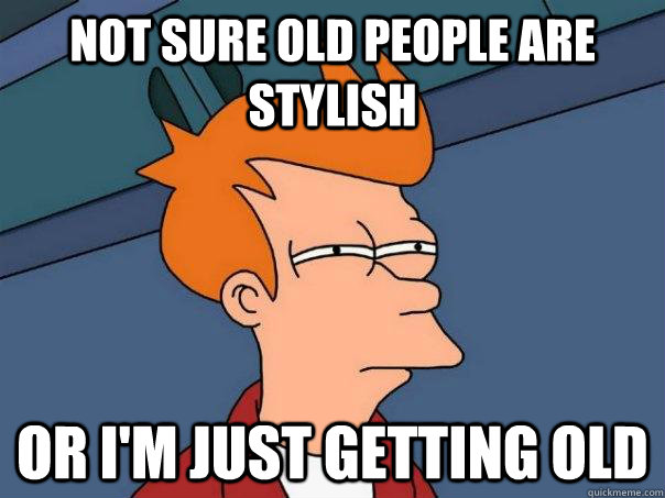 Not sure old people are stylish Or I'm just getting old - Not sure old people are stylish Or I'm just getting old  Futurama Fry