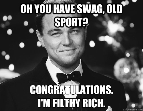 Oh you have swag, Old Sport? Congratulations. I'm filthy rich.