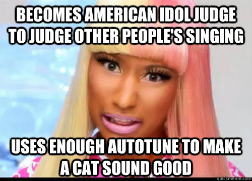 Becomes American Idol judge to judge other people's singing Uses enough autotune to make a cat sound good