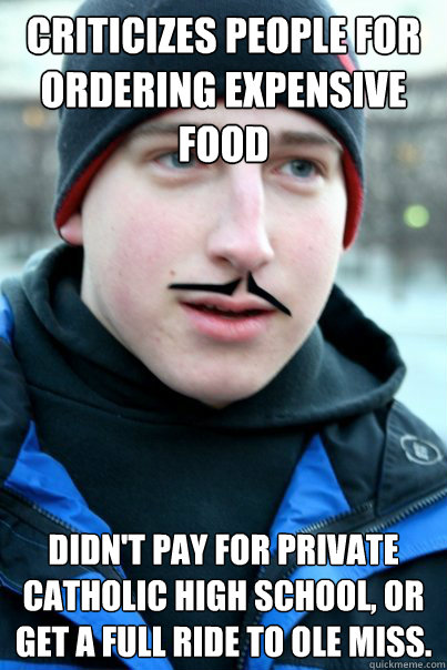 Criticizes people for ordering expensive food Didn't pay for private Catholic high school, or get a full ride to ole miss.  Scumbag greg