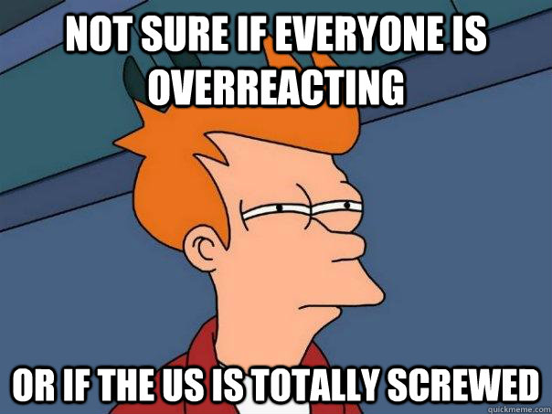 Not sure if everyone is overreacting or if the us is totally screwed - Not sure if everyone is overreacting or if the us is totally screwed  Futurama Fry