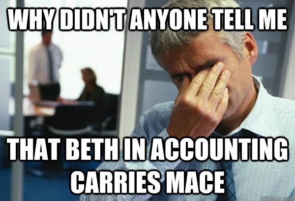 Why didn't anyone tell me that Beth in accounting carries mace - Why didn't anyone tell me that Beth in accounting carries mace  Male First World Problems