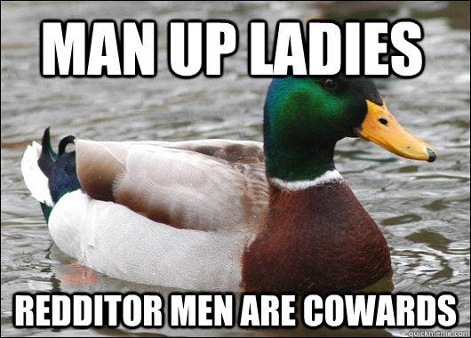 Man Up Ladies Redditor Men are Cowards - Man Up Ladies Redditor Men are Cowards  Actual Advice Mallard