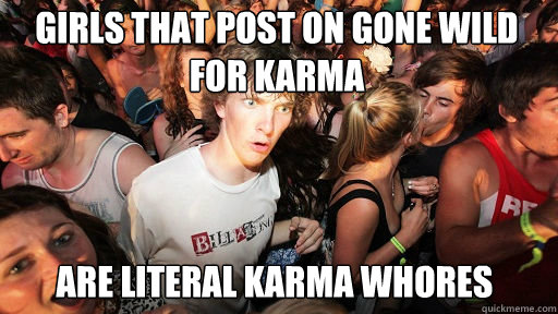 Girls that post on gone wild for karma are literal karma whores - Girls that post on gone wild for karma are literal karma whores  Sudden Clarity Clarence